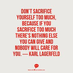 Don't sacrifice yourself too much, because if you sacrifice too much, there's nothing else you can give and nobody will care for you ― Karl Lagerfeld