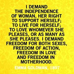 """""""I demand the independence of woman, her right to support herself; to live for herself; to love whomever she pleases, or as many as she pleases.  I demand freedom for both sexes, freedom of action, freedom in love and freedom in motherhood.""""  Emma Goldman 1897"""