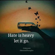 I know it can be difficult but let hate go... keep trying till it's gone. Starts with forgiveness.