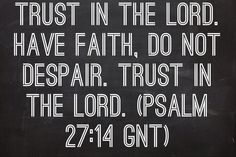 Trust in the Lord. Have faith, do not despair. Trust in the Lord. (Psalm 27:14 GNT)