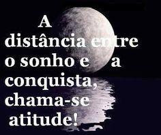 A distância entre o sonho e a conquista, chama-se atitude!