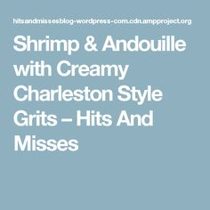Shrimp & Andouille with Creamy Charleston Style Grits – Hits And Misses