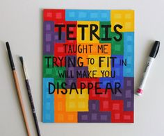 Tetris taught me trying to fit in will make you disappear.