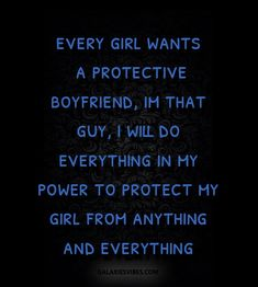 every girl wants a protective boyfriend, im that guy, i will do everything in my power to protect my girl from anything and everything