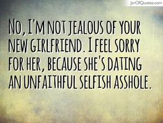 No, I'm not jealous of your new girlfriend. I feel sorry for her ...