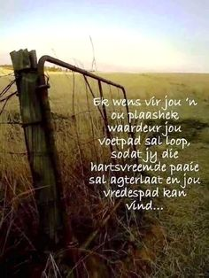 Ek wens vir jou 'n ou plaashek waardeur jou voetpad sal loop, soday jy hartsvreemde paaie sal agterlaat en jou vredespad kan vind. Bible Verses Quotes, Words Quotes, Wise Words, Sayings, Soul Quotes, Afrikaanse Quotes, Inspirational Qoutes, Writing Promps, Postive Quotes