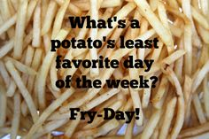 What's a potato's least favorite day of the week? Farm Humor, Least Favorite, Friday Humor, Fries, Potatoes, Chicken, Food, Potato, Meals