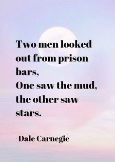 Two men looked out from prison bars, One saw the mud, the other saw stars. -Dale Carnegie