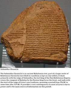 Nabonidus Chronicle is an ancient Babylonian text, part of a larger series of Babylonian Chronicles inscribed in cuneiform script on clay tablets. It deals primarily with the reign of Nabonidus, the last king of the Neo-Babylonian Empire, covers the conquest of Babylon by the Persian king Cyrus the Great, and ends with the start of the reign of Cyrus's son Cambyses, spanning a period from 556 BC to some time after 539 BC.