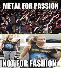 Yeah I hate girls that wear metal shirts and I'm like oh I didn't know you like that band and they're like oh that's a band I just like how it looks..that pisses me off