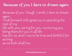 Because of you, I laugh, I smile, I dare to dream again. I look forward with great joy to spending the rest of my life with you, caring for you, nurturing you, being there for you in all life has for us, and I vow to be true and faithful for...