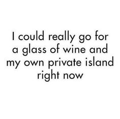 Wine I have. Where's my island?  Let's go.