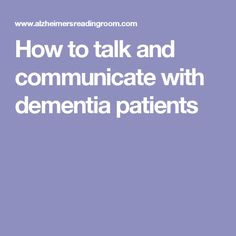 explian how individuals with dementia communicate Communicating with someone with dementia dementia is a progressive illness that, over time, will affect a person's ability to remember and understand basic.