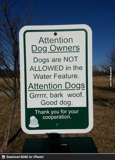 Attention dogs and owners - Funny sign talking to dogs and their owners: Dogs are not allowed in the Water Feature. You Funny, Funny Cute, Funny Stuff, Funny Shit, Funny Signs, Just For Laughs, Dog Owners, Make You Smile, I Love Dogs