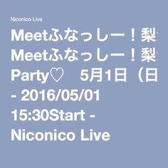 Meetふなっしー!梨汁Thanks Party♡ 5月1日(日)15:30公演 - 2016/05/01 15:30Start - Niconico Live