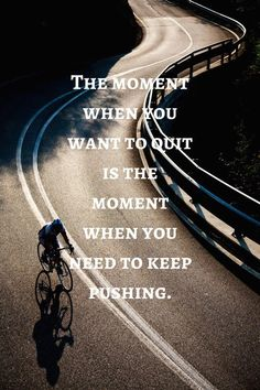 The moment when you want to quit is the moment when you need to keep pushing.   RELATED: Get Out the Door: 7 ways to motivate for a ride during the colder, darker season - http://roa.rs/15SxlTE. #cycling #keeppushing #youcandoit #motivation #inspiration #dontquit