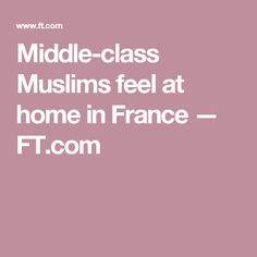 Middle-class Muslims feel at home in France — FT.com