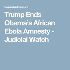 Trump Ends Obama's African Ebola Amnesty - Judicial Watch