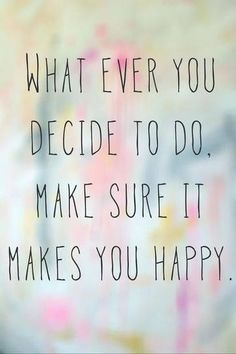 Do what you love and you are doing what makes you happy.