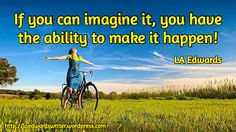If you can imagine it, you have the ability to make it happen! / LA Edwards  / #quote http://laedwardswriter.wordpress.com