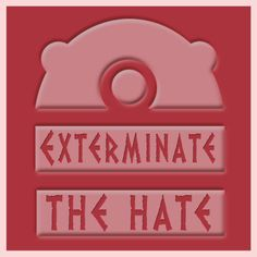 Exterminate the hate!