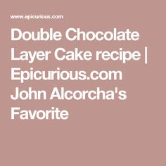 Double Chocolate Layer Cake recipe | Epicurious.com John Alcorcha's Favorite