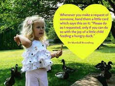 """Whenever you make a request of someone, hand them a little card which says this on it: """"Please do as I requested, only if you can do so with the joy of a little child feeding ahungry duck. ~ Dr Marshall Rosenberg"""
