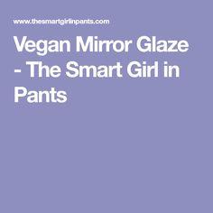 Vegan Mirror Glaze - The Smart Girl in Pants