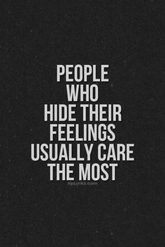 People who hide their feelings usually care the most..