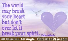 The world may break your heart but don't ever let it break your spirit.  Amen