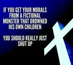 Atheism, Religion, God is Imaginary, Flood, Death, Murder, Morality. If you get your morals from a fictional monster that drowned his own children, you should really just shut up.
