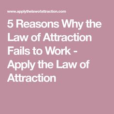 5 Reasons Why the Law of Attraction Fails to Work - Apply the Law of Attraction
