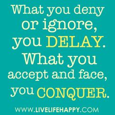 """Words_Acceptance_""""What you deny or ignore, you DELAY. What you accept and face, you CONQUER.""""__Some people just are good at being in default and making themselves miserable later from it."""