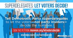 Voters—not a handful of party insiders—should decide on the Democratic presidential nominee. Call on Democratic superdelegates to pledge to back the will of the voters at the Democratic Party convention in Philadelphia. Click here to add your name.