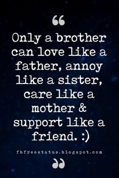 Quotes About Brothers – Brother Quotes And Sibling Sayings brother friend quotes, Only a brother can love like a father, annoy like a sister, care like a mother & support like a friend. Brother Friend Quotes, Brother Sister Relationship Quotes, Brother Sister Love Quotes, Brother Birthday Quotes, Brother And Sister Love, Sister Sayings, Brother Brother, Brother From Another Mother, Daughter Poems