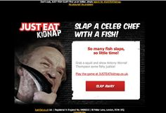 #JUSTEATkidnap >> sent 3/5/2013 >> Ain't No Fish Slap like a Celeb Fish Slap >> Great Subject Line -  I love this idea of using a humorous subject line to get you to play a funny game of slapping a top chef with a fish of your choice (5 to choose from). Fun and innovative way of growing their newsletter subscriber list too! - Abul Kashim Siddique, Design Consultant, EMEA  Play the game too……its damn funny!