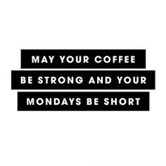 May your coffee be strong and your Mondays be short...