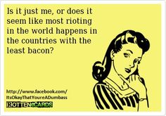 Is it just me, or does it seem like most rioting in the world happens in the countries with the least bacon?