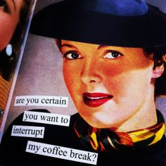Are you certain you want to interrupt my coffee break?