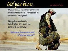 Did you know...??  Obama changed our military serviceman status from essential to non-essential government employees?  Now go look up what the Constitution says about the purpose of the military.  STILL BELIEVE OBAMA WANTS WHAT IS BEST FOR AMERICA?