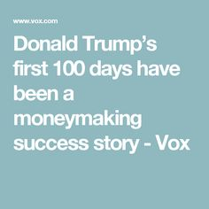 Donald Trump's first 100 days have been a moneymaking success story - Vox