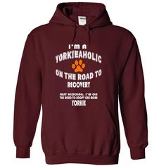 Im a Yorkie-aholic on the road to recovery. Just kiddin T Shirt, Hoodie, Sweatshirt