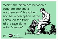What's the difference between a southern zoo and a northern zoo? A southern zoo has a description of the animal on the front of the cage along with... 'a recipe'.
