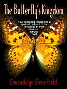 """THE BUTTERFLY'S KINGDOM by Gwendolyn Geer Field    """"The Butterfly's Kingdom"""" is a tale of brokenness and redemption, exile and reconciliation. It is a spiritual coming of age story for believers and non-believers alike.    Buy here;    http://www.clublighthousepublishing.com/productpage.asp?bNumb=240"""