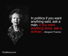 Margareth Tatcher - If you want anything said ask a man ...