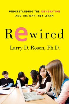 Rewired : Understanding the iGeneration and the way they learn by Larry D. Rosen @ 371.334 R72 2010