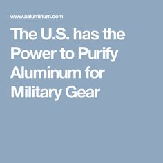 has the Power to Purify Aluminum for Military Gear Military Gear, Gears, Facts, Gear Train