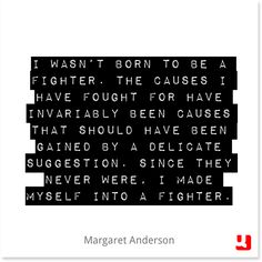 """I wasn't born to be a #fighter. The #causes I have fought for have invariably been causes that should have been gained by a delicate suggestion. Since they never were, I made myself into a fighter."" #MargaretAnderson #TheLittleReview #esoteric #fourthway #writer #fight #strength #cause #rally #belief #quote #quotes #instaquote #qotd"