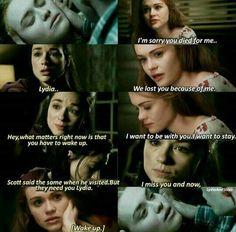 Desculpe, você morreu por mim... / Lydia ... / Nós a perdemos por causa de mim. / Ei, o que importa agora é que você tem que acordar. / Eu quero estar com você. Eu quero ficar. / Scott disse o mesmo quando me visitou. Mas eles precisam de você Lyda. Sinto sua falta e agora, acorde.