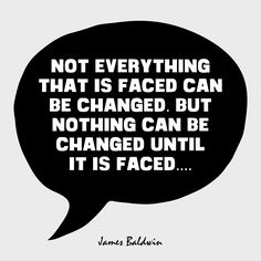 """""""Not everything that is faced can be changed. But nothing can be changed until it is faced."""" - James Baldwin"""